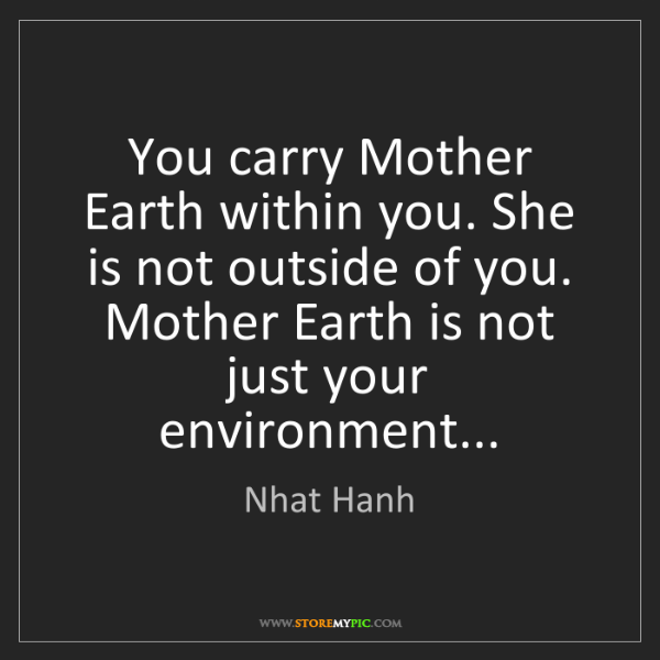 Nhat Hanh: You carry Mother Earth within you. She is not outside...