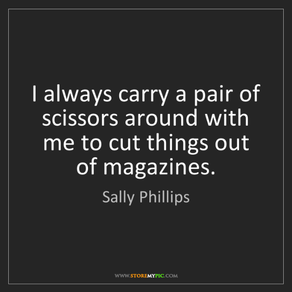 Sally Phillips: I always carry a pair of scissors around with me to cut...