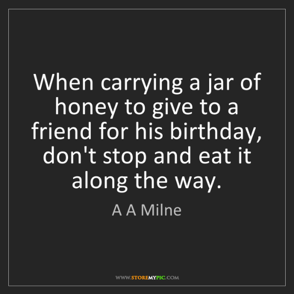 A A Milne: When carrying a jar of honey to give to a friend for...