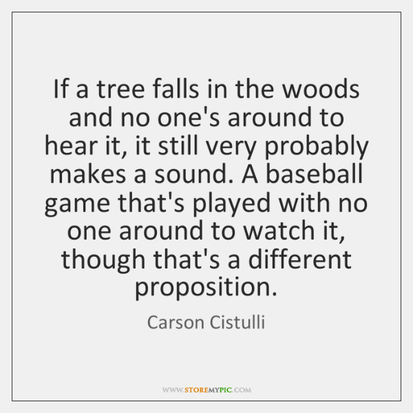 If a tree falls in the woods and no one's around to ...