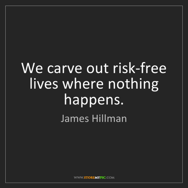 James Hillman: We carve out risk-free lives where nothing happens.