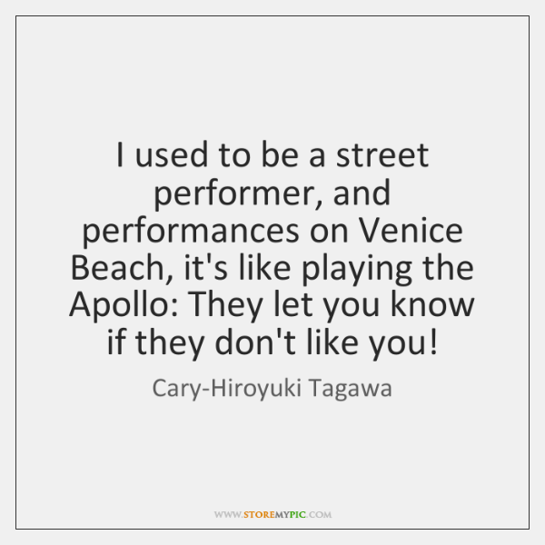 I used to be a street performer, and performances on Venice Beach, ...