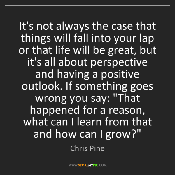 Chris Pine: It's not always the case that things will fall into your...