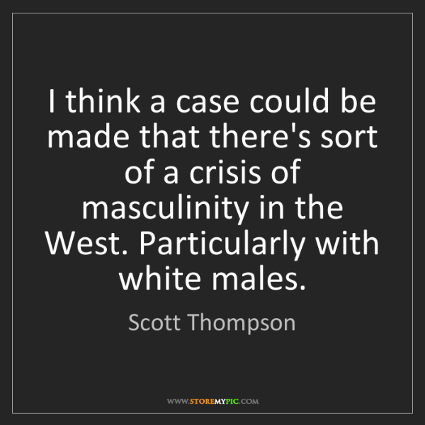 Scott Thompson: I think a case could be made that there's sort of a crisis...