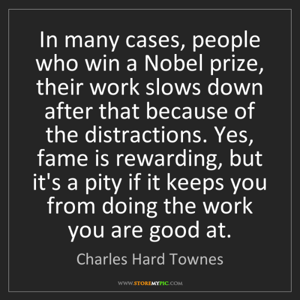 Charles Hard Townes: In many cases, people who win a Nobel prize, their work...