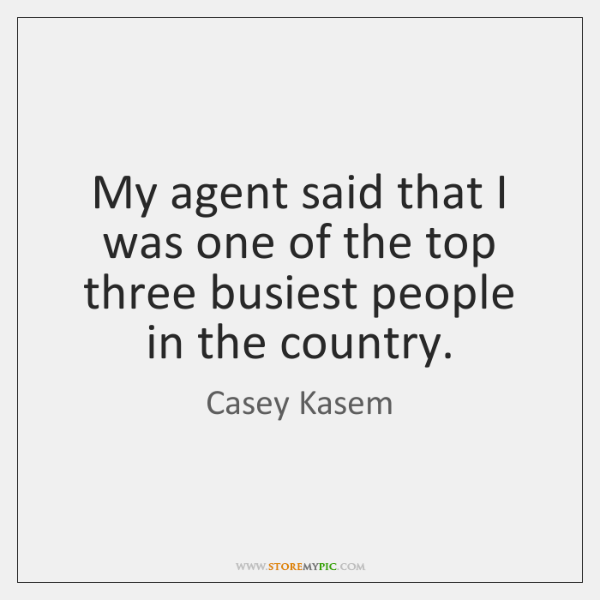 My agent said that I was one of the top three busiest ...