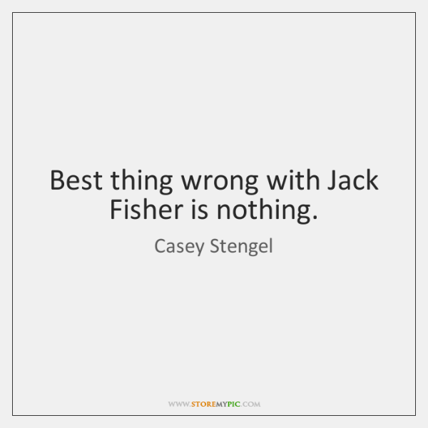 Best thing wrong with Jack Fisher is nothing.