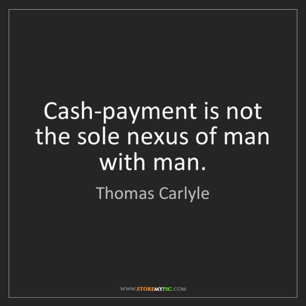 Thomas Carlyle: Cash-payment is not the sole nexus of man with man.