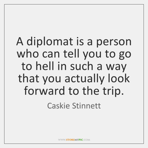 A diplomat is a person who can tell you to go to ...