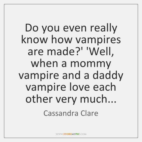 Do you even really know how vampires are made?' 'Well, when ...