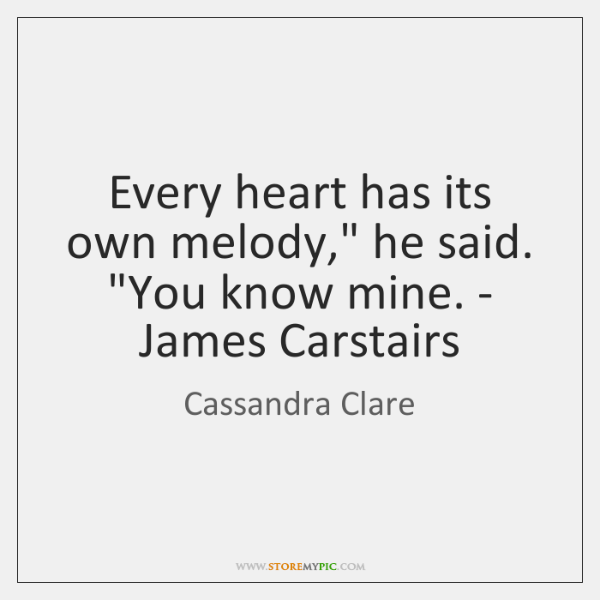 "Every heart has its own melody,"" he said. ""You know mine. - ..."