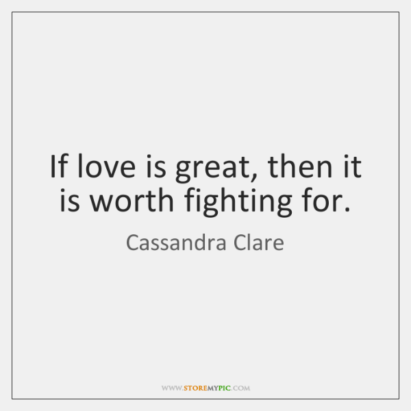 If love is great, then it is worth fighting for.