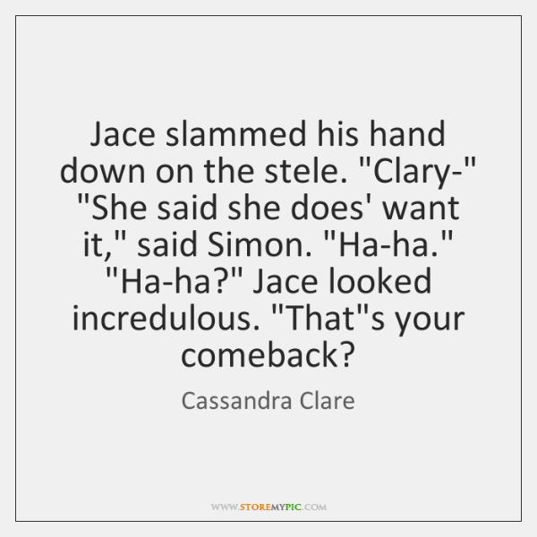 "Jace slammed his hand down on the stele. ""Clary-"" ""She said she ..."