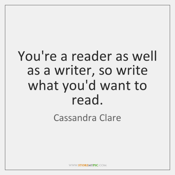 You're a reader as well as a writer, so write what you'd ...