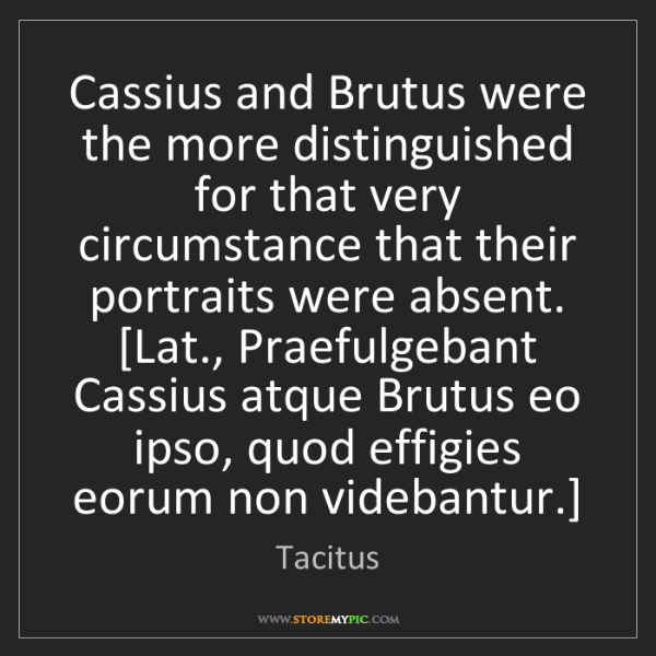 Tacitus: Cassius and Brutus were the more distinguished for that...