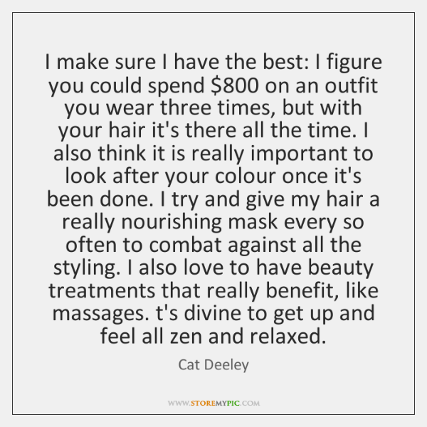 I make sure I have the best: I figure you could spend $800 ...