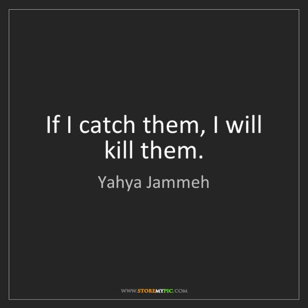 Yahya Jammeh: If I catch them, I will kill them.
