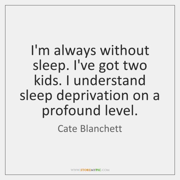 I'm always without sleep. I've got two kids. I understand sleep deprivation ...