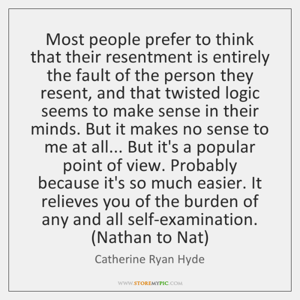 Most people prefer to think that their resentment is entirely the fault ...