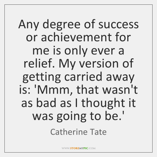 Any degree of success or achievement for me is only ever a ...