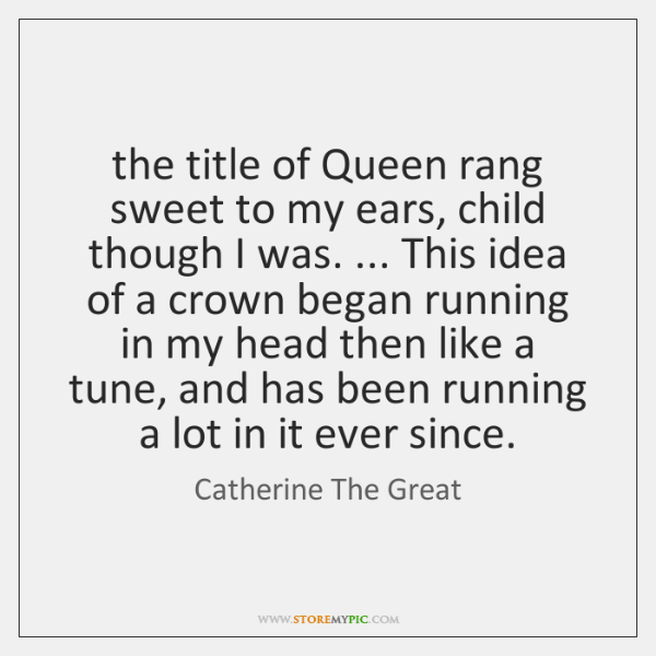 the title of Queen rang sweet to my ears, child though I ...