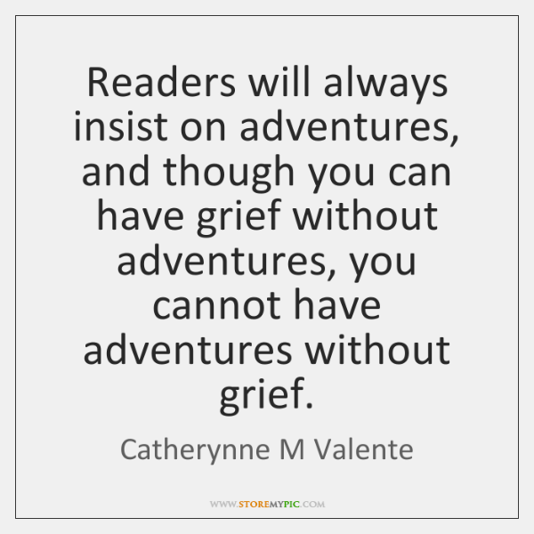 Readers will always insist on adventures, and though you can have grief ...