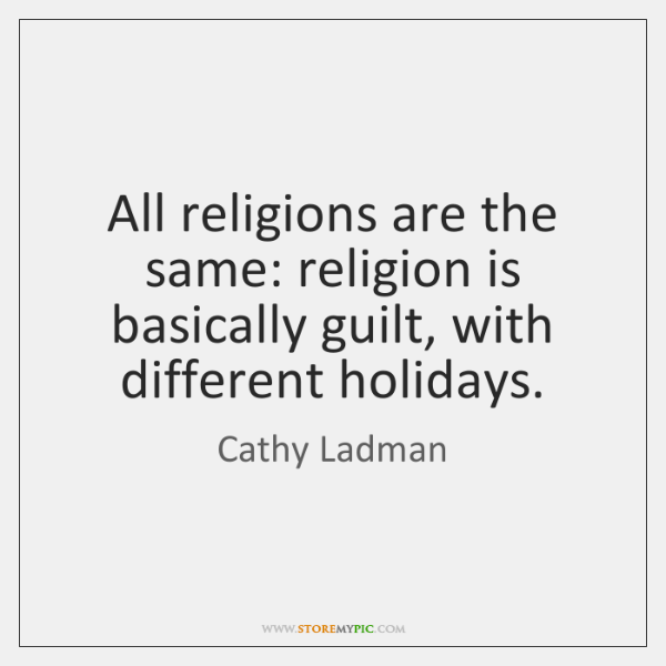 All religions are the same: religion is basically guilt, with different holidays.