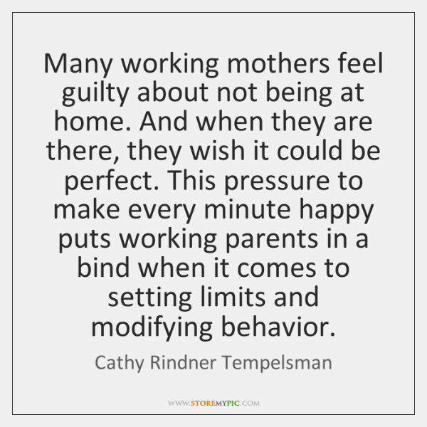 Many working mothers feel guilty about not being at home. And when ...