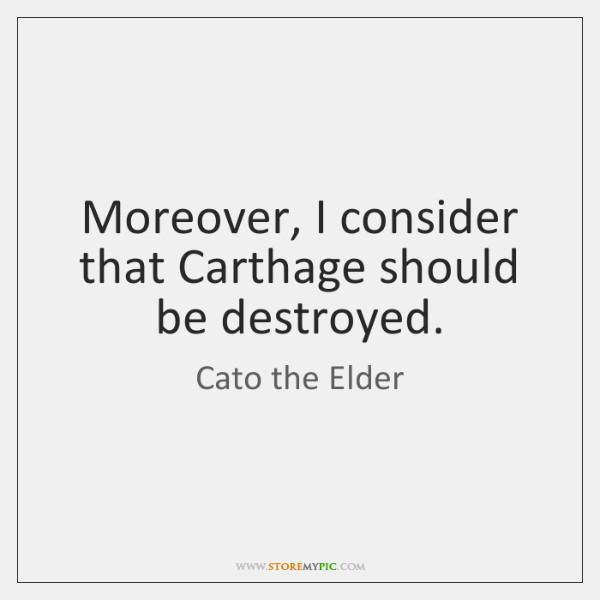 Moreover, I consider that Carthage should be destroyed.
