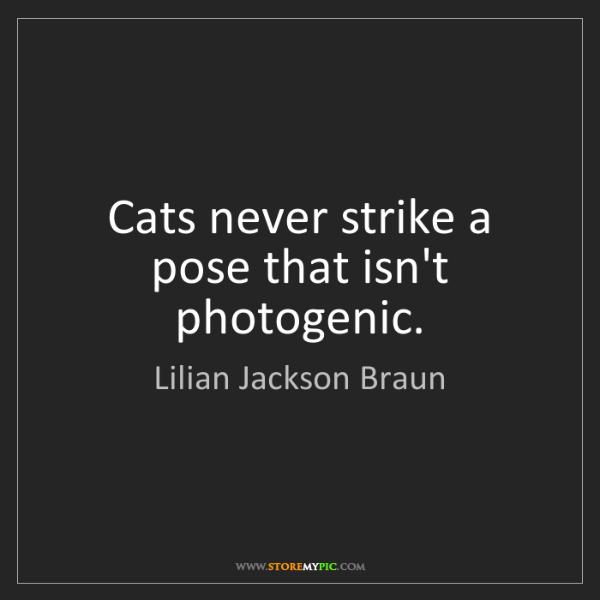 Lilian Jackson Braun: Cats never strike a pose that isn't photogenic.