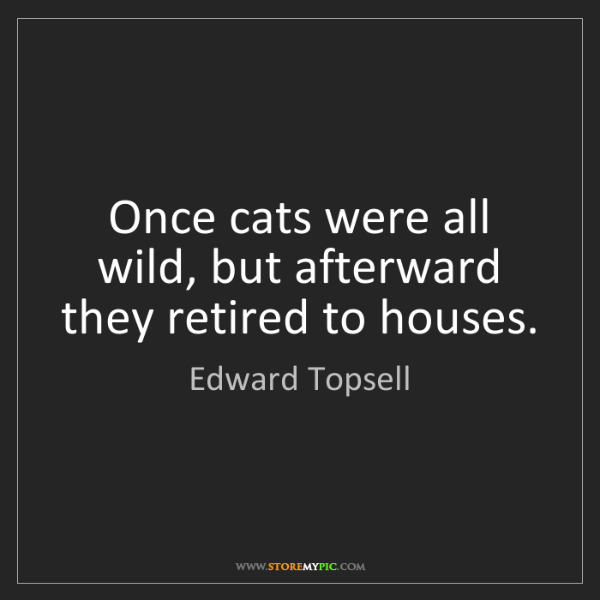 Edward Topsell: Once cats were all wild, but afterward they retired to...