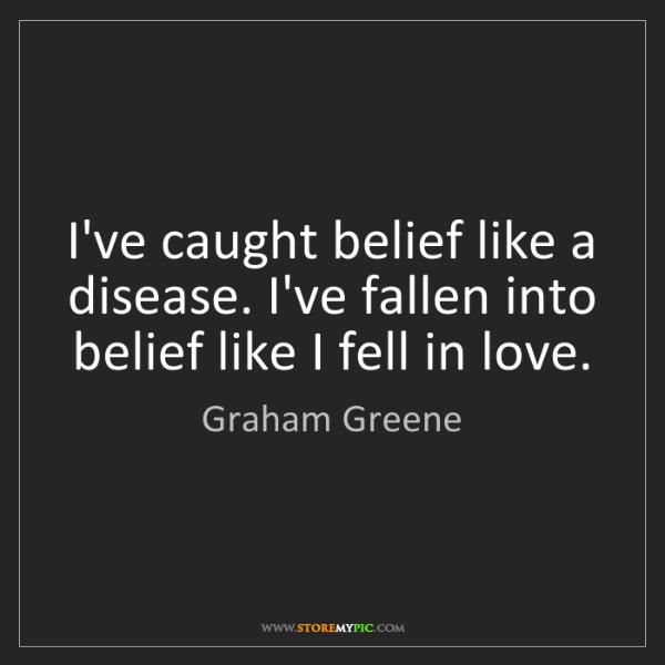 Graham Greene: I've caught belief like a disease. I've fallen into belief...