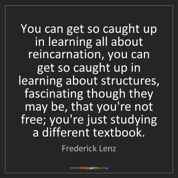 Frederick Lenz: You can get so caught up in learning all about reincarnation,...