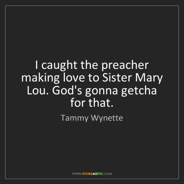 Tammy Wynette: I caught the preacher making love to Sister Mary Lou....