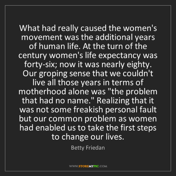 Betty Friedan: What had really caused the women's movement was the additional...