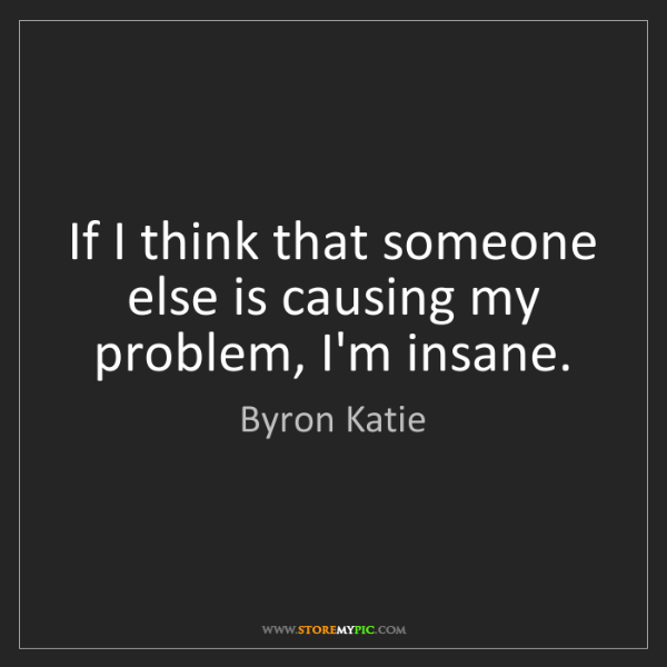 Byron Katie: If I think that someone else is causing my problem, I'm...