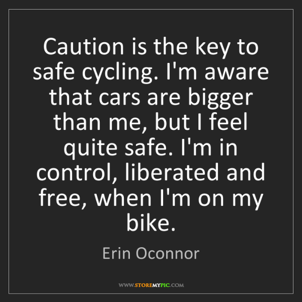Erin Oconnor: Caution is the key to safe cycling. I'm aware that cars...