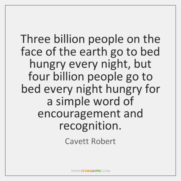 Three billion people on the face of the earth go to bed ...