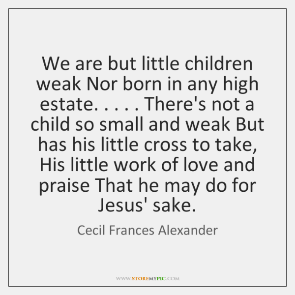 We are but little children weak Nor born in any high estate. . . . . ...