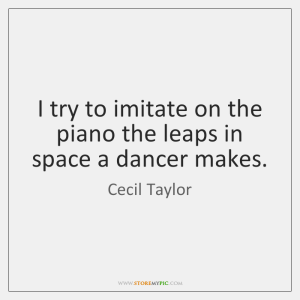 I try to imitate on the piano the leaps in space a ...