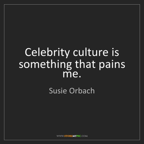 Susie Orbach: Celebrity culture is something that pains me.