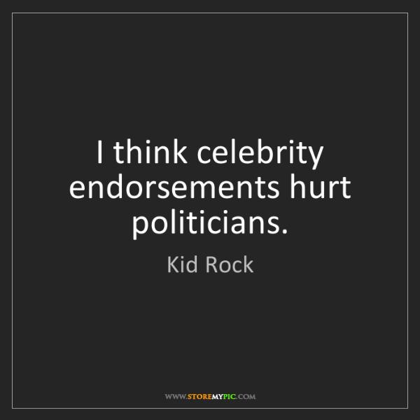 Kid Rock: I think celebrity endorsements hurt politicians.