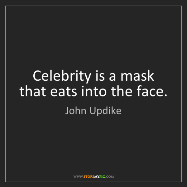 John Updike: Celebrity is a mask that eats into the face.