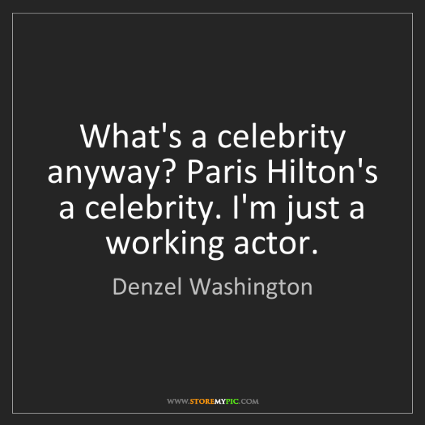 Denzel Washington: What's a celebrity anyway? Paris Hilton's a celebrity....
