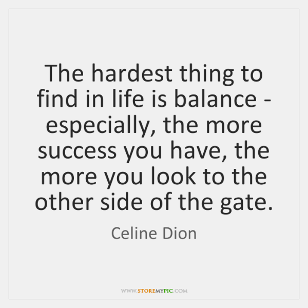 The hardest thing to find in life is balance - especially, the ...