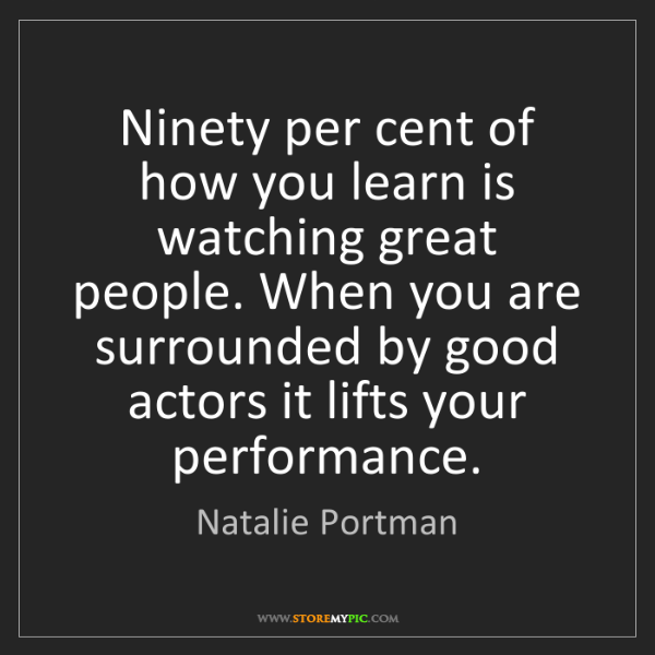 Natalie Portman: Ninety per cent of how you learn is watching great people....