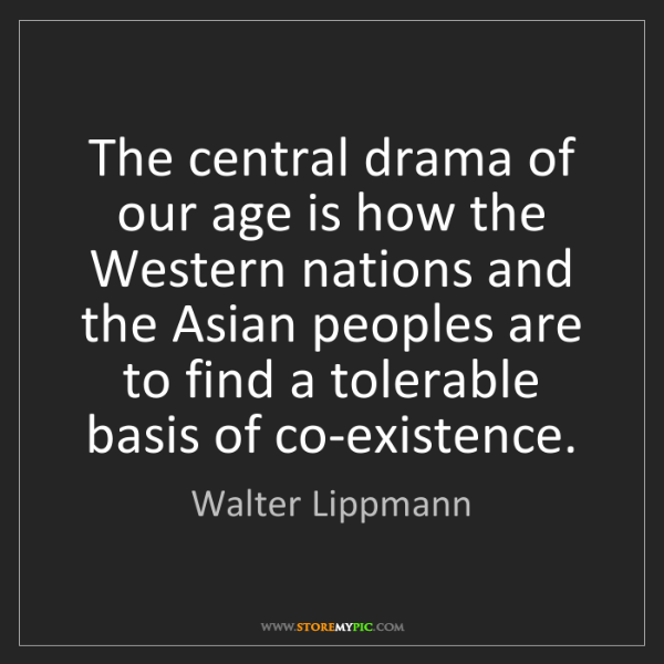 Walter Lippmann: The central drama of our age is how the Western nations...