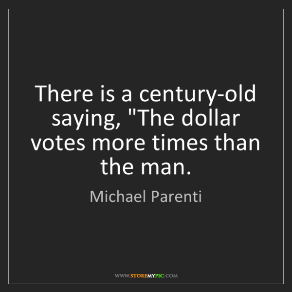 """Michael Parenti: There is a century-old saying, """"The dollar votes more..."""