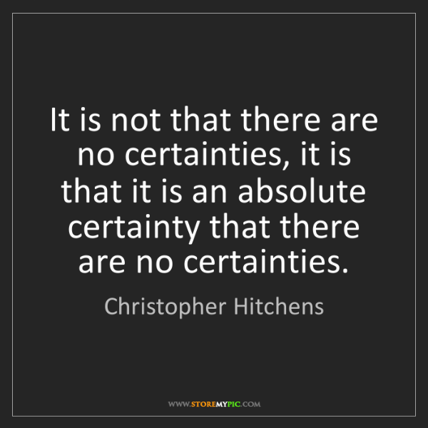 Christopher Hitchens: It is not that there are no certainties, it is that it...