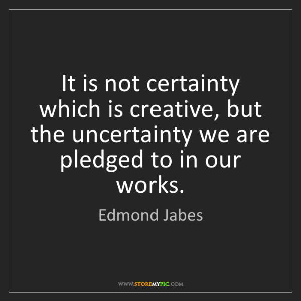 Edmond Jabes: It is not certainty which is creative, but the uncertainty...
